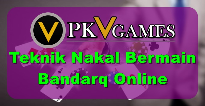 Teknik Nakal Bermain Bandarq Online
